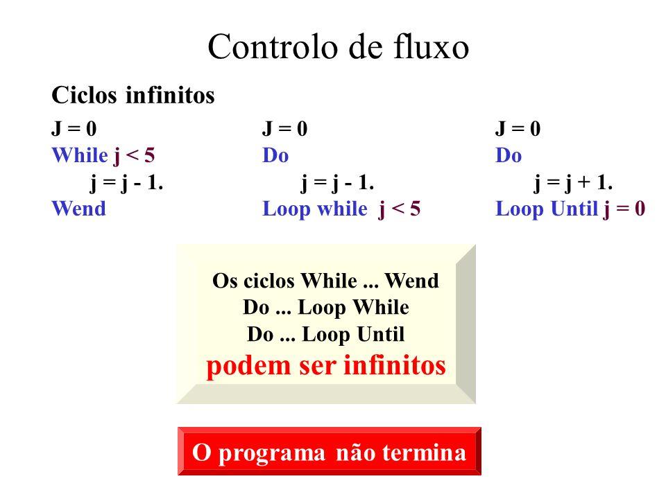 Controlo de fluxo J = 0 While j < 5 j = j - 1.Wend J = 0 Do j = j - 1.