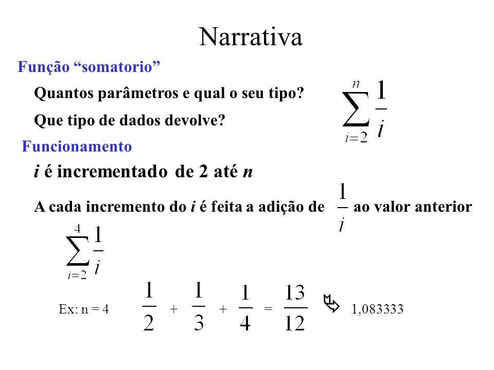 Narrativa Função somatorio i é incrementado de 2 até n A cada incremento do i é feita a adição de ao valor anterior Ex: n = 4++= 1,083333 Quantos parâmetros e qual o seu tipo.