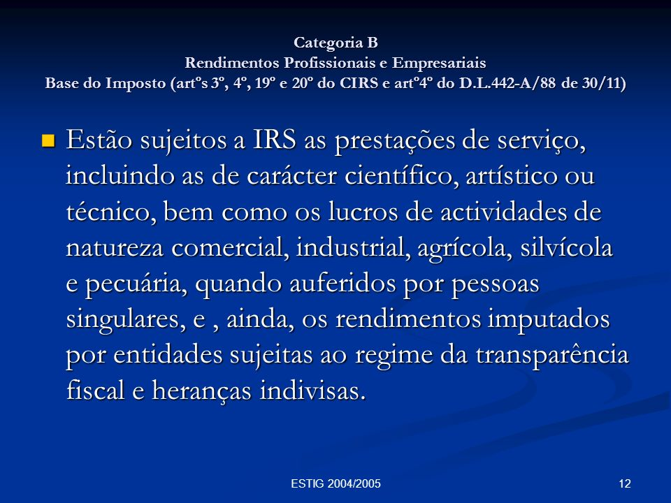 12ESTIG 2004/2005 Categoria B Rendimentos Profissionais e Empresariais Base do Imposto (artºs 3º, 4º, 19º e 20º do CIRS e artº4º do D.L.442-A/88 de 30