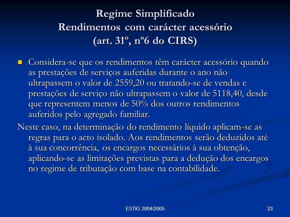 23ESTIG 2004/2005 Regime Simplificado Rendimentos com carácter acessório (art. 31º, nº6 do CIRS) Considera-se que os rendimentos têm carácter acessóri