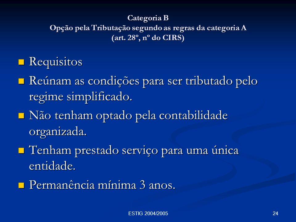 24ESTIG 2004/2005 Categoria B Opção pela Tributação segundo as regras da categoria A (art. 28º, nº do CIRS) Requisitos Requisitos Reúnam as condições