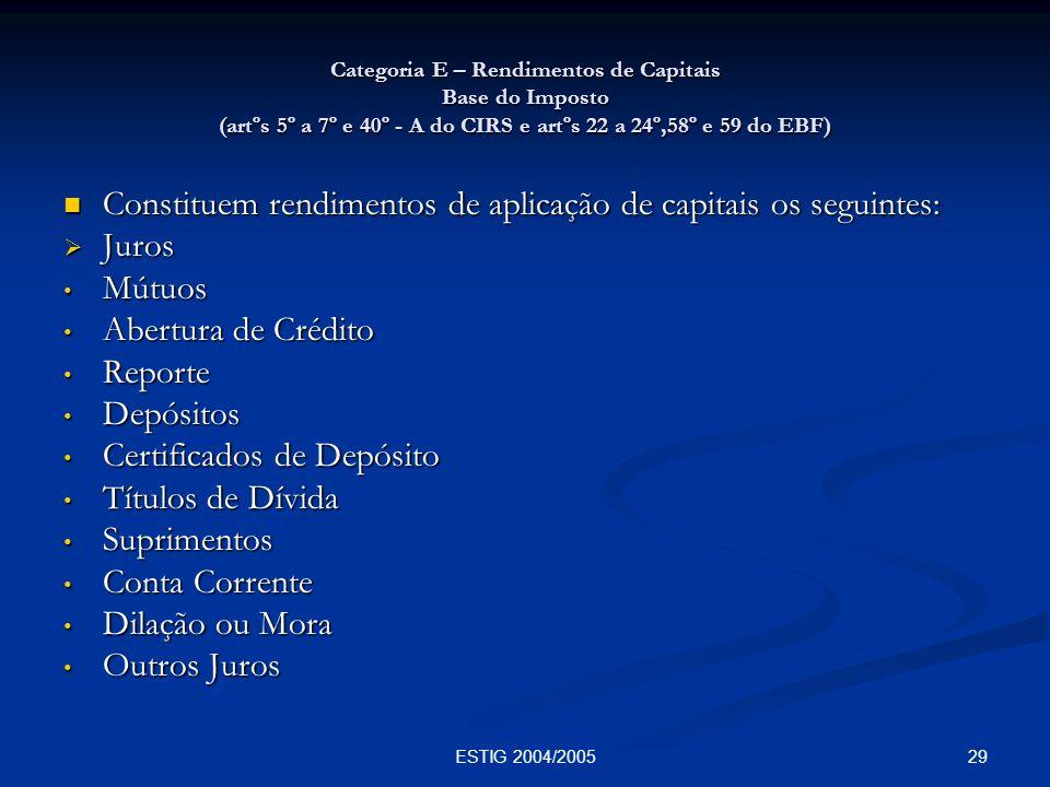 29ESTIG 2004/2005 Categoria E – Rendimentos de Capitais Base do Imposto (artºs 5º a 7º e 40º - A do CIRS e artºs 22 a 24º,58º e 59 do EBF) Constituem