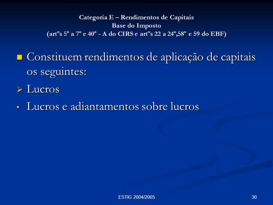 30ESTIG 2004/2005 Categoria E – Rendimentos de Capitais Base do Imposto (artºs 5º a 7º e 40º - A do CIRS e artºs 22 a 24º,58º e 59 do EBF) Constituem