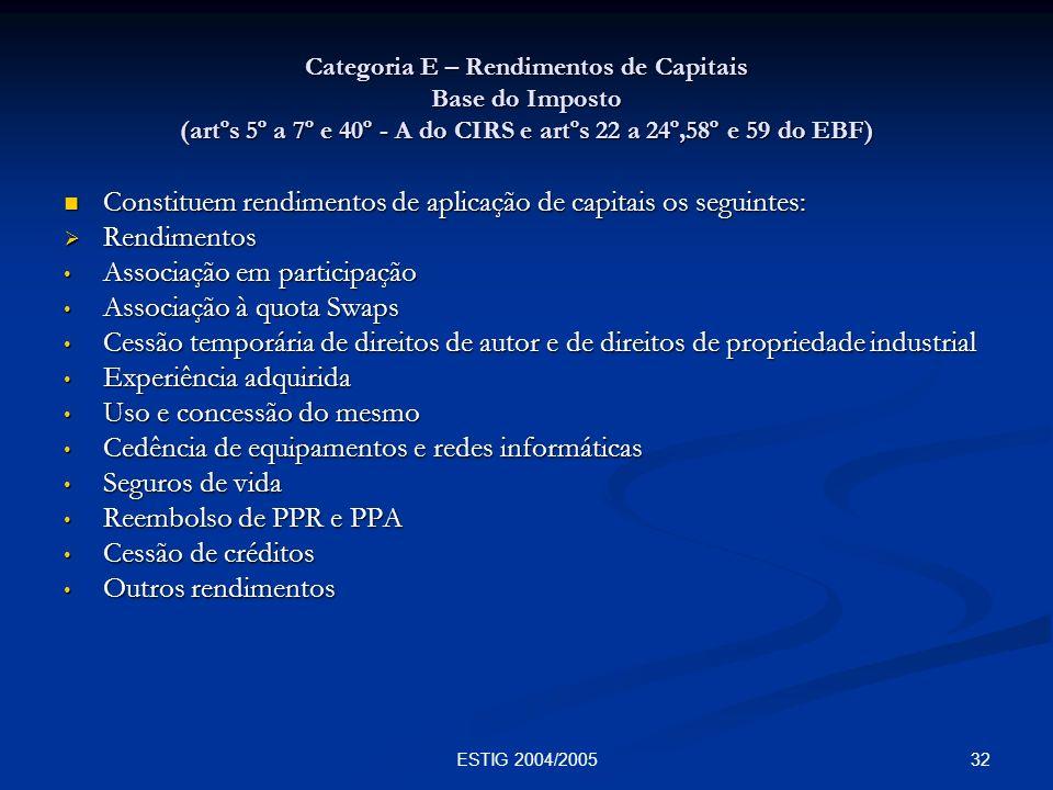 32ESTIG 2004/2005 Categoria E – Rendimentos de Capitais Base do Imposto (artºs 5º a 7º e 40º - A do CIRS e artºs 22 a 24º,58º e 59 do EBF) Constituem