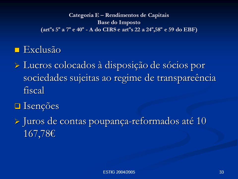 33ESTIG 2004/2005 Categoria E – Rendimentos de Capitais Base do Imposto (artºs 5º a 7º e 40º - A do CIRS e artºs 22 a 24º,58º e 59 do EBF) Exclusão Ex