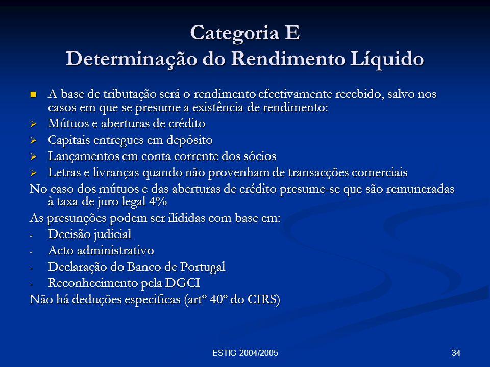 34ESTIG 2004/2005 Categoria E Determinação do Rendimento Líquido A base de tributação será o rendimento efectivamente recebido, salvo nos casos em que