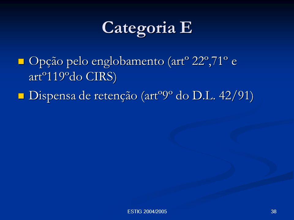 38ESTIG 2004/2005 Categoria E Opção pelo englobamento (artº 22º,71º e artº119ºdo CIRS) Opção pelo englobamento (artº 22º,71º e artº119ºdo CIRS) Dispen