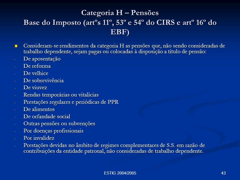 43ESTIG 2004/2005 Categoria H – Pensões Base do Imposto (artºs 11º, 53º e 54º do CIRS e artº 16º do EBF) Consideram-se rendimentos da categoria H as p