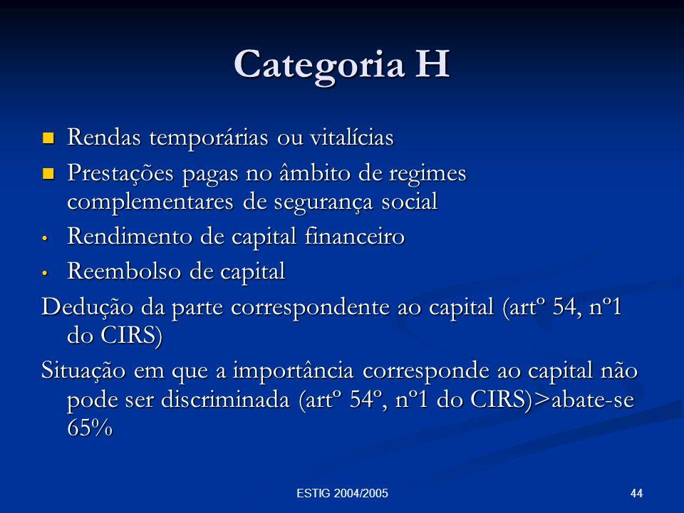 44ESTIG 2004/2005 Categoria H Rendas temporárias ou vitalícias Rendas temporárias ou vitalícias Prestações pagas no âmbito de regimes complementares d