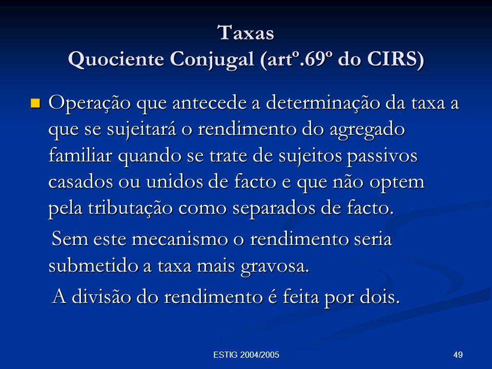 49ESTIG 2004/2005 Taxas Quociente Conjugal (artº.69º do CIRS) Operação que antecede a determinação da taxa a que se sujeitará o rendimento do agregado