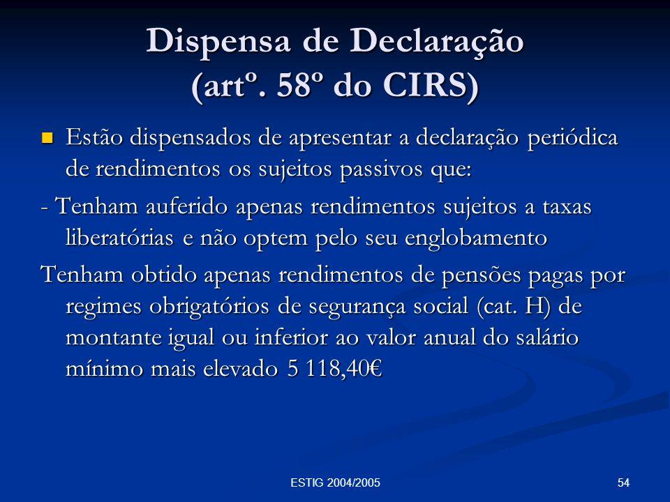 54ESTIG 2004/2005 Dispensa de Declaração (artº. 58º do CIRS) Estão dispensados de apresentar a declaração periódica de rendimentos os sujeitos passivo