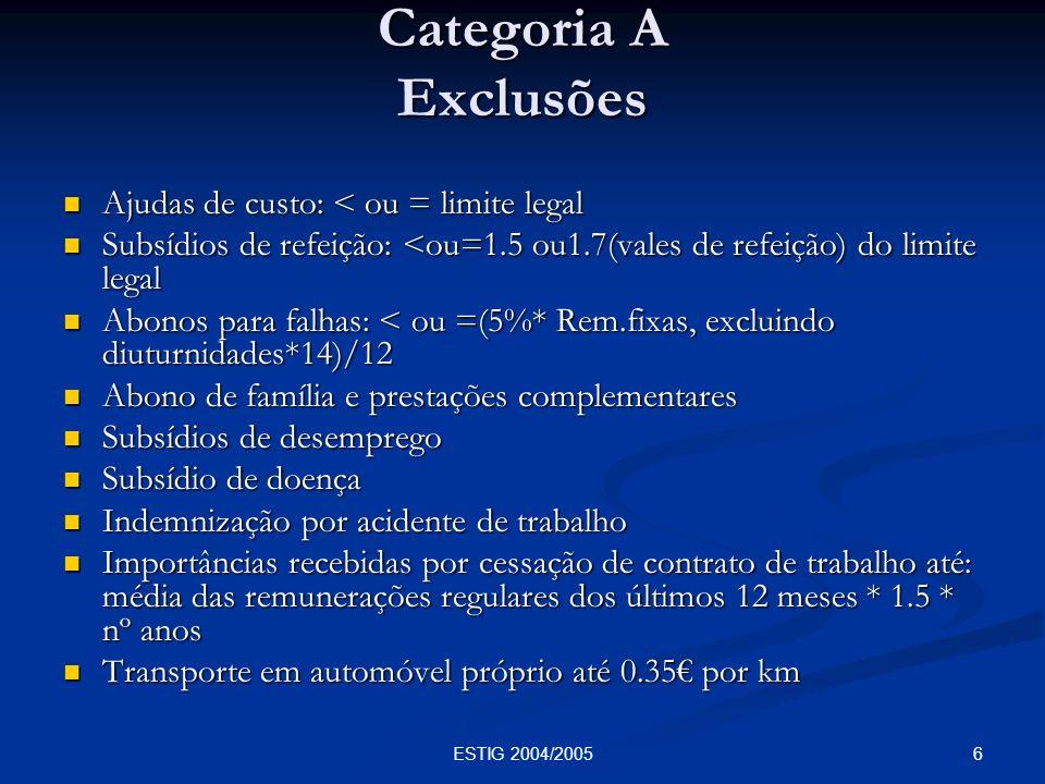 6ESTIG 2004/2005 Categoria A Exclusões Ajudas de custo: < ou = limite legal Ajudas de custo: < ou = limite legal Subsídios de refeição: <ou=1.5 ou1.7(