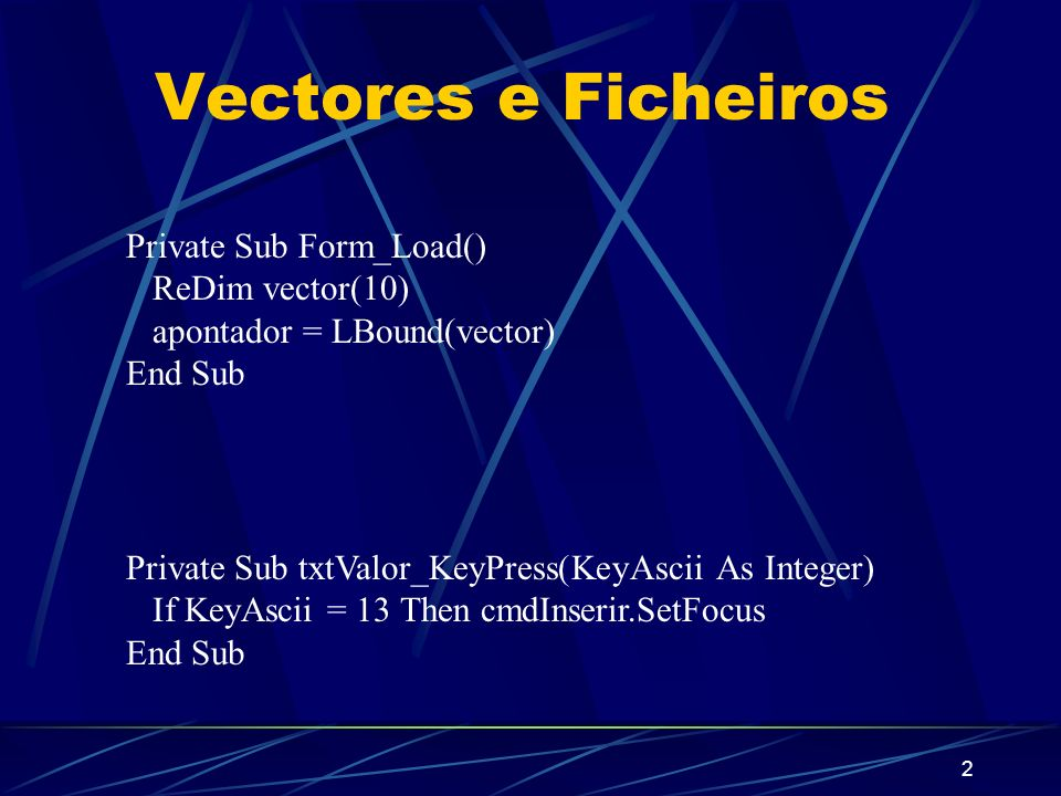 2 Vectores e Ficheiros Private Sub Form_Load() ReDim vector(10) apontador = LBound(vector) End Sub Private Sub txtValor_KeyPress(KeyAscii As Integer) If KeyAscii = 13 Then cmdInserir.SetFocus End Sub