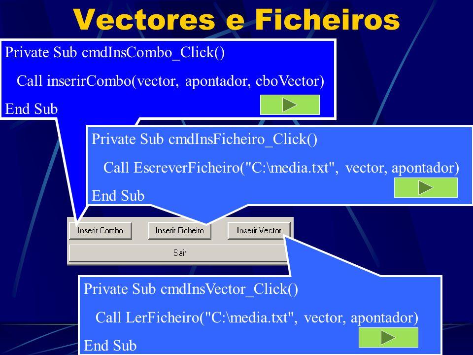 5 Vectores e Ficheiros Private Sub cmdInsCombo_Click() Call inserirCombo(vector, apontador, cboVector) End Sub Private Sub cmdInsFicheiro_Click() Call EscreverFicheiro( C:\media.txt , vector, apontador) End Sub Private Sub cmdInsVector_Click() Call LerFicheiro( C:\media.txt , vector, apontador) End Sub