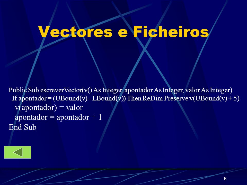 7 Vectores e Ficheiros Public Function mediaVector(v() As Integer, apontador As Integer) Dim i As Integer, soma As Integer For i = LBound(v) To apontador - 1 soma = v(i) + soma Next i mediaVector = soma / (apontador - LBound(v)) End Function