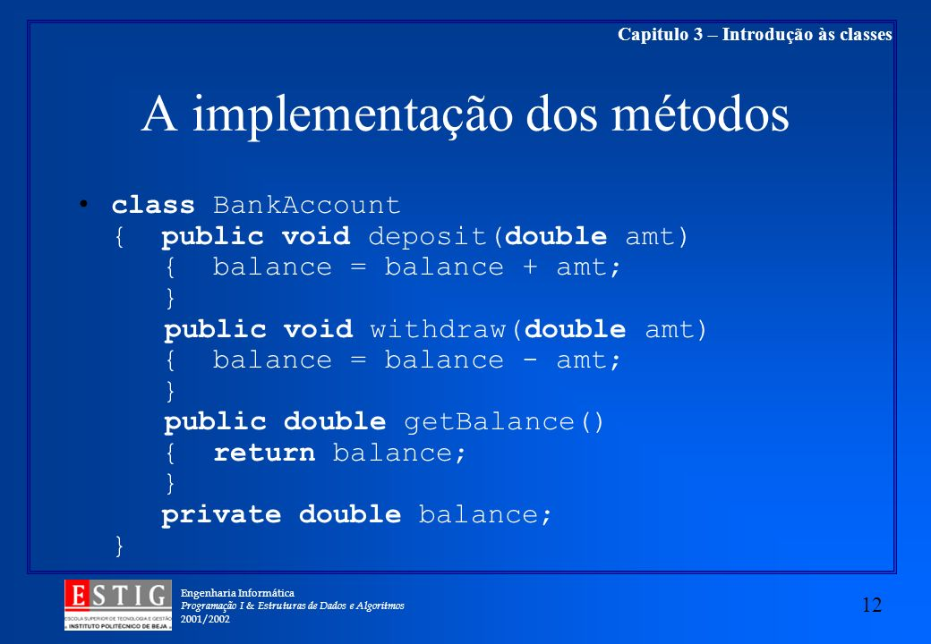 Engenharia Informática Programação I & Estruturas de Dados e Algoritmos 2001/ Capitulo 3 – Introdução às classes A implementação dos métodos class BankAccount { public void deposit(double amt) { balance = balance + amt; } public void withdraw(double amt) { balance = balance - amt; } public double getBalance() { return balance; } private double balance; }