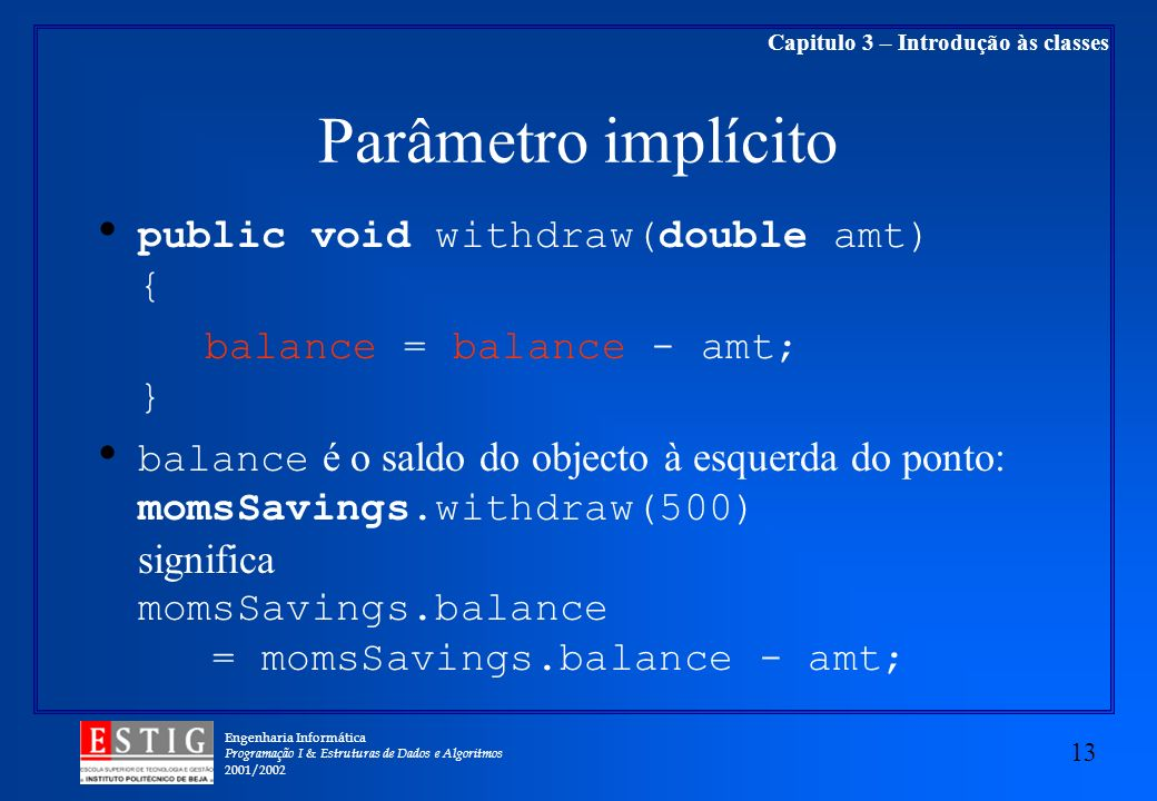 Engenharia Informática Programação I & Estruturas de Dados e Algoritmos 2001/ Capitulo 3 – Introdução às classes Parâmetro implícito public void withdraw(double amt) { balance = balance - amt; } balance é o saldo do objecto à esquerda do ponto: momsSavings.withdraw(500) significa momsSavings.balance = momsSavings.balance - amt;