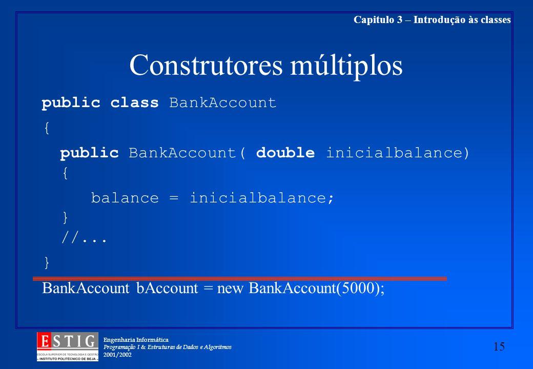 Engenharia Informática Programação I & Estruturas de Dados e Algoritmos 2001/2002 15 Capitulo 3 – Introdução às classes Construtores múltiplos public class BankAccount { public BankAccount( double inicialbalance) { balance = inicialbalance; } //...