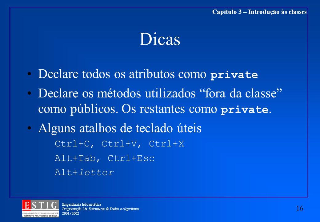 Engenharia Informática Programação I & Estruturas de Dados e Algoritmos 2001/2002 16 Capitulo 3 – Introdução às classes Dicas Declare todos os atributos como private Declare os métodos utilizados fora da classe como públicos.