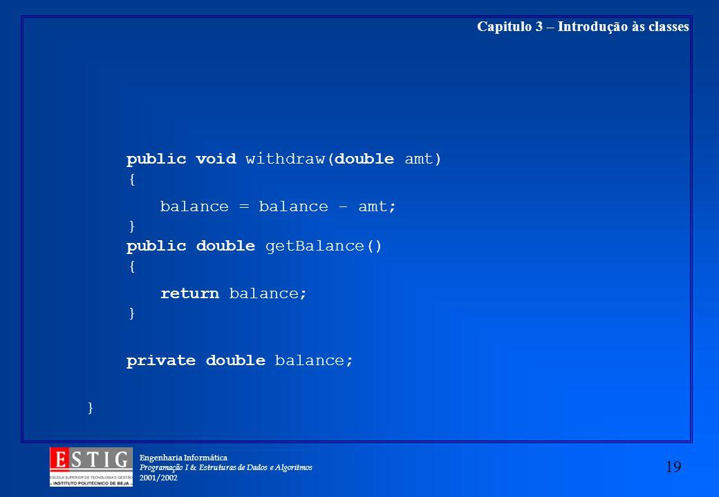 Engenharia Informática Programação I & Estruturas de Dados e Algoritmos 2001/2002 19 Capitulo 3 – Introdução às classes public void withdraw(double amt) { balance = balance - amt; } public double getBalance() { return balance; } private double balance; }