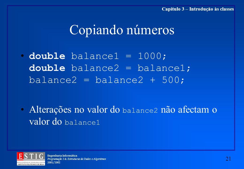 Engenharia Informática Programação I & Estruturas de Dados e Algoritmos 2001/2002 21 Capitulo 3 – Introdução às classes Copiando números double balance1 = 1000; double balance2 = balance1; balance2 = balance2 + 500; Alterações no valor do balance2 não afectam o valor do balance1