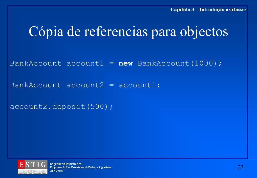 Engenharia Informática Programação I & Estruturas de Dados e Algoritmos 2001/2002 23 Capitulo 3 – Introdução às classes Cópia de referencias para objectos BankAccount account1 = new BankAccount(1000); BankAccount account2 = account1; account2.deposit(500);