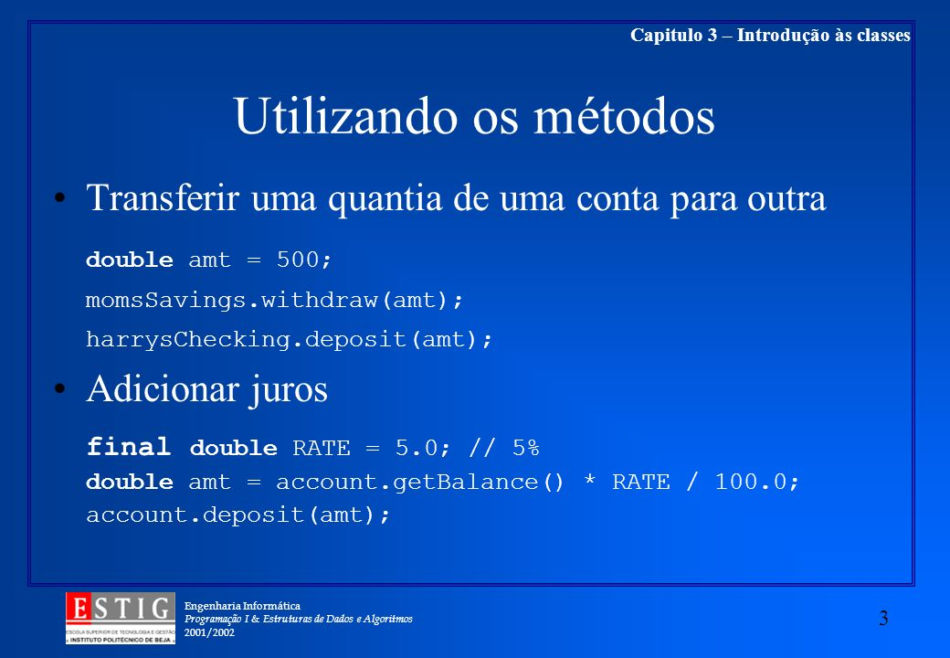 Engenharia Informática Programação I & Estruturas de Dados e Algoritmos 2001/ Capitulo 3 – Introdução às classes Utilizando os métodos Transferir uma quantia de uma conta para outra double amt = 500; momsSavings.withdraw(amt); harrysChecking.deposit(amt); Adicionar juros final double RATE = 5.0; // 5% double amt = account.getBalance() * RATE / 100.0; account.deposit(amt);