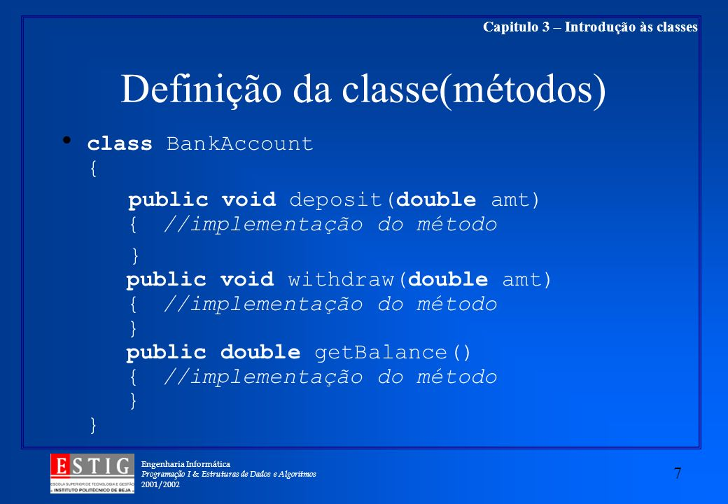 Engenharia Informática Programação I & Estruturas de Dados e Algoritmos 2001/ Capitulo 3 – Introdução às classes Definição da classe(métodos) class BankAccount { public void deposit(double amt) {//implementação do método } public void withdraw(double amt) {//implementação do método } public double getBalance() {//implementação do método } }