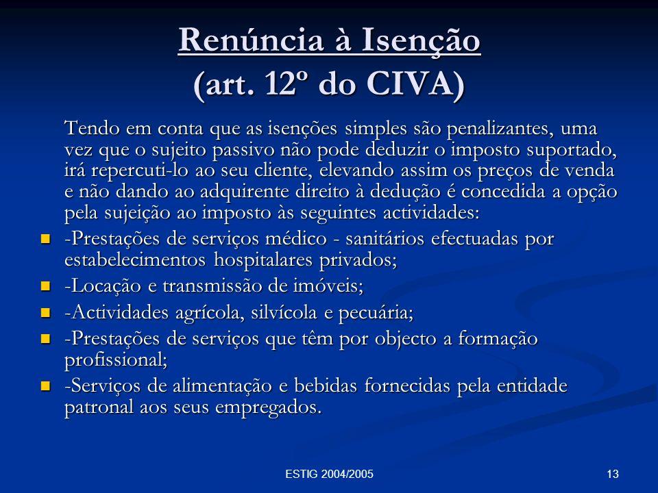 13ESTIG 2004/2005 Renúncia à Isenção (art. 12º do CIVA) Tendo em conta que as isenções simples são penalizantes, uma vez que o sujeito passivo não pod