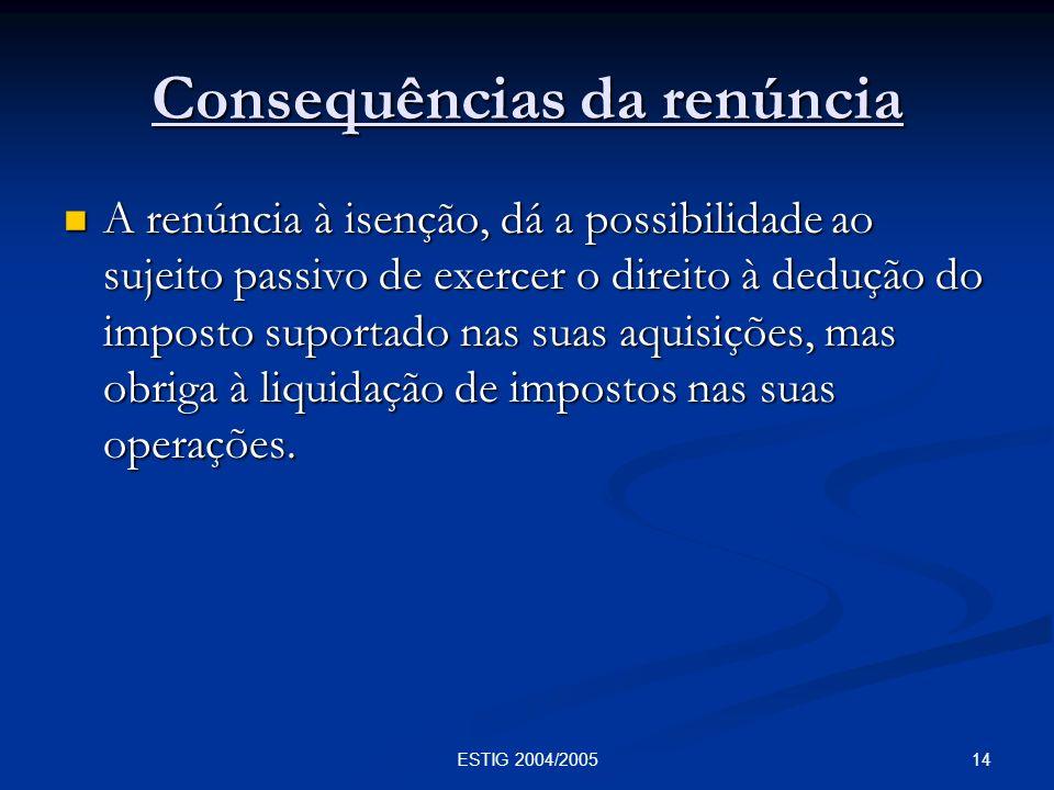 14ESTIG 2004/2005 Consequências da renúncia A renúncia à isenção, dá a possibilidade ao sujeito passivo de exercer o direito à dedução do imposto supo