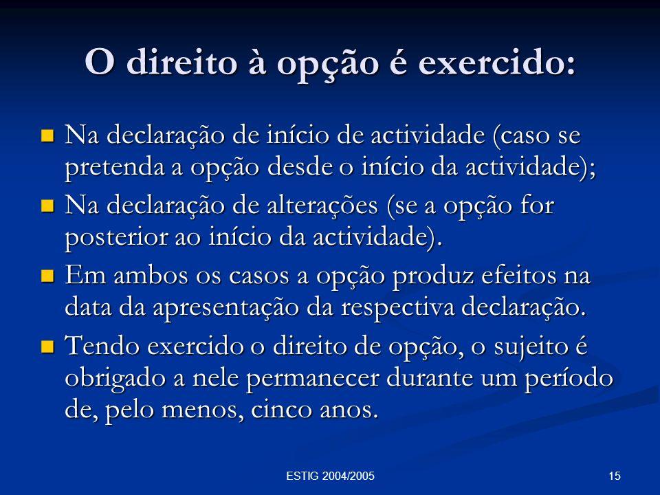15ESTIG 2004/2005 O direito à opção é exercido: Na declaração de início de actividade (caso se pretenda a opção desde o início da actividade); Na decl