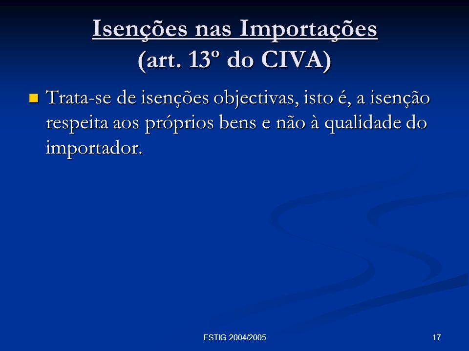 17ESTIG 2004/2005 Isenções nas Importações (art. 13º do CIVA) Trata-se de isenções objectivas, isto é, a isenção respeita aos próprios bens e não à qu