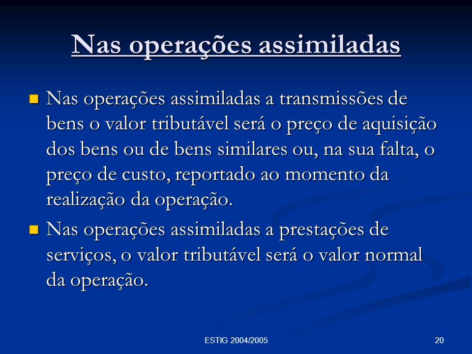 20ESTIG 2004/2005 Nas operações assimiladas Nas operações assimiladas a transmissões de bens o valor tributável será o preço de aquisição dos bens ou