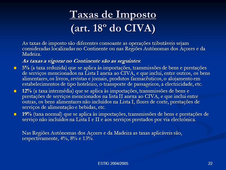 22ESTIG 2004/2005 Taxas de Imposto (art. 18º do CIVA) As taxas de imposto são diferentes consoante as operações tributáveis sejam consideradas localiz