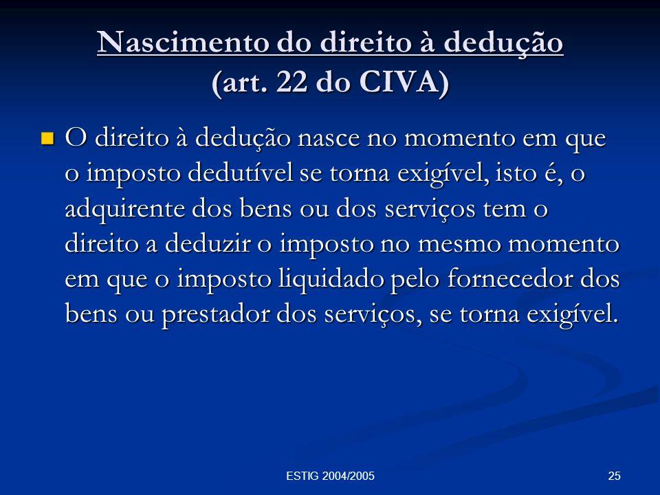 25ESTIG 2004/2005 Nascimento do direito à dedução (art. 22 do CIVA) O direito à dedução nasce no momento em que o imposto dedutível se torna exigível,