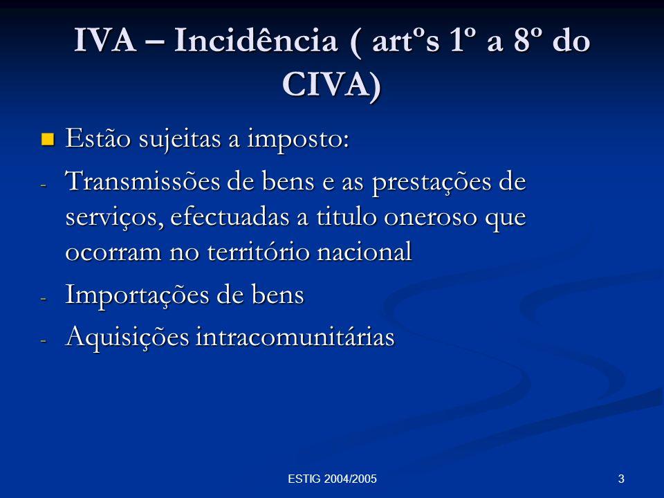 3ESTIG 2004/2005 IVA – Incidência ( artºs 1º a 8º do CIVA) Estão sujeitas a imposto: Estão sujeitas a imposto: - Transmissões de bens e as prestações