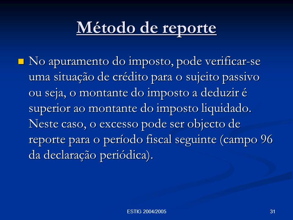 31ESTIG 2004/2005 Método de reporte No apuramento do imposto, pode verificar-se uma situação de crédito para o sujeito passivo ou seja, o montante do