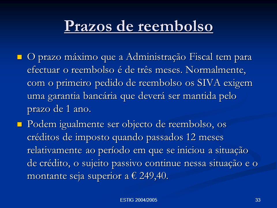33ESTIG 2004/2005 Prazos de reembolso O prazo máximo que a Administração Fiscal tem para efectuar o reembolso é de três meses. Normalmente, com o prim