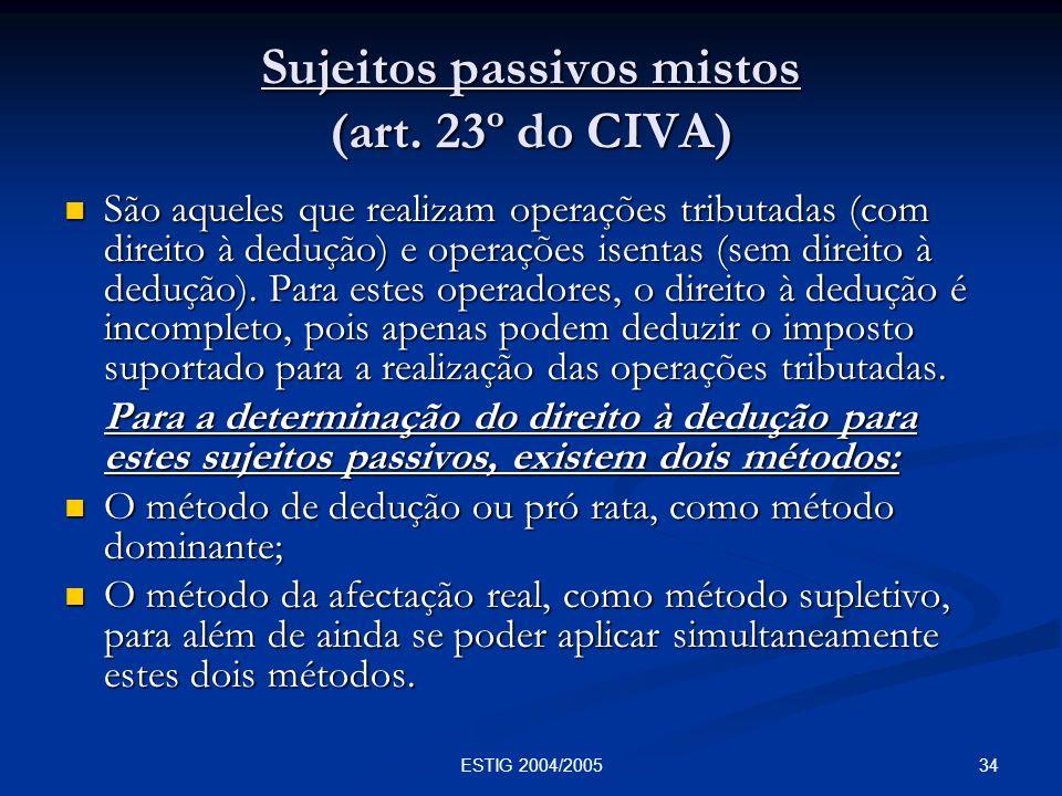 34ESTIG 2004/2005 Sujeitos passivos mistos (art. 23º do CIVA) São aqueles que realizam operações tributadas (com direito à dedução) e operações isenta
