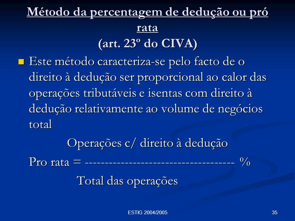 35ESTIG 2004/2005 Método da percentagem de dedução ou pró rata (art. 23º do CIVA) Este método caracteriza-se pelo facto de o direito à dedução ser pro