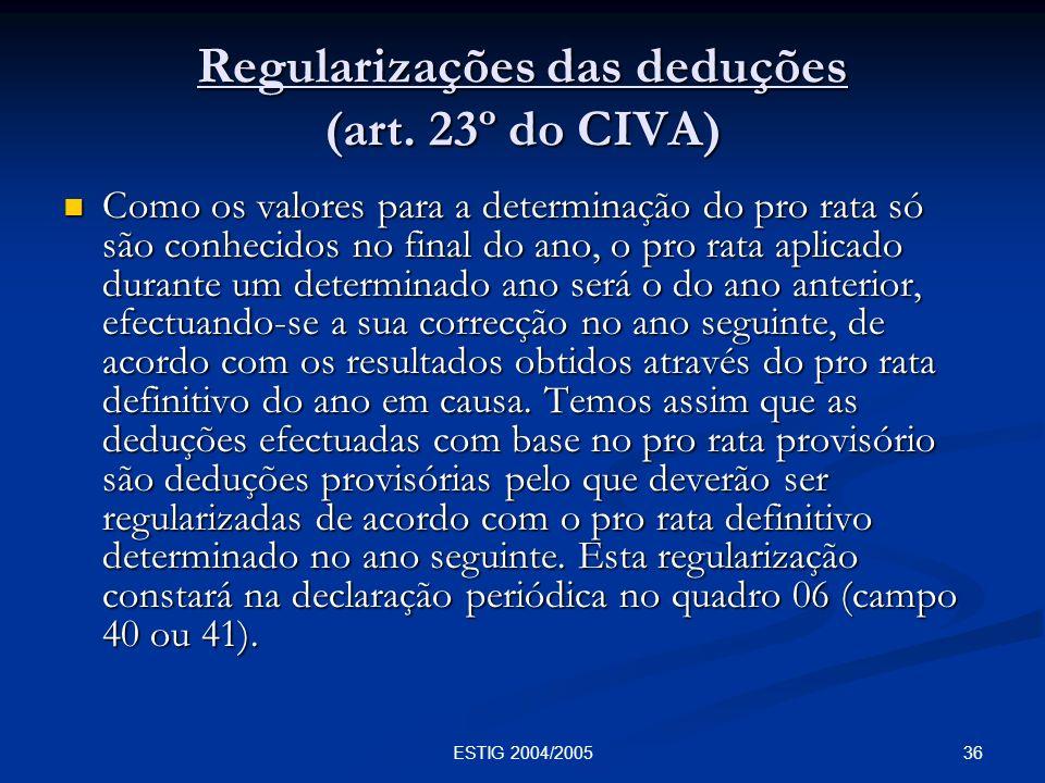 36ESTIG 2004/2005 Regularizações das deduções (art. 23º do CIVA) Como os valores para a determinação do pro rata só são conhecidos no final do ano, o