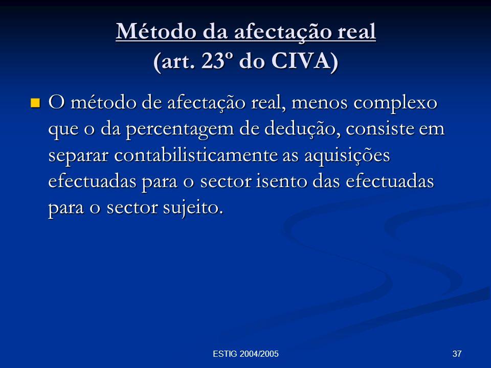 37ESTIG 2004/2005 Método da afectação real (art. 23º do CIVA) O método de afectação real, menos complexo que o da percentagem de dedução, consiste em