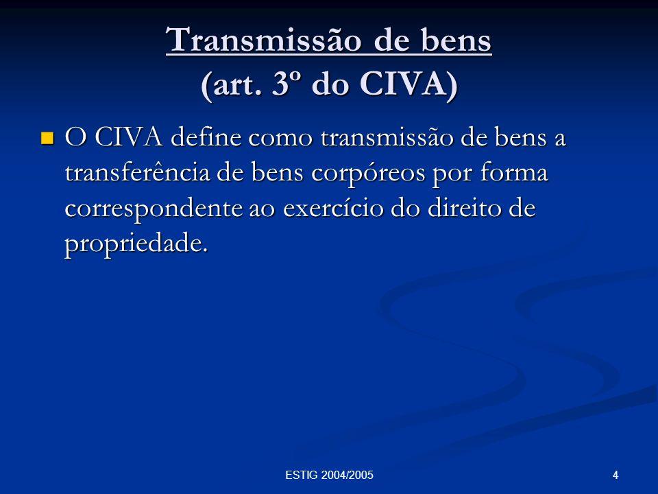 4ESTIG 2004/2005 Transmissão de bens (art. 3º do CIVA) O CIVA define como transmissão de bens a transferência de bens corpóreos por forma corresponden