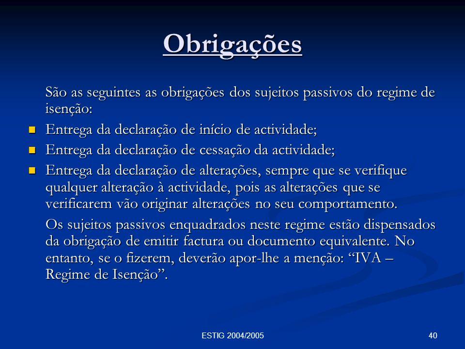 40ESTIG 2004/2005 Obrigações São as seguintes as obrigações dos sujeitos passivos do regime de isenção: Entrega da declaração de início de actividade;