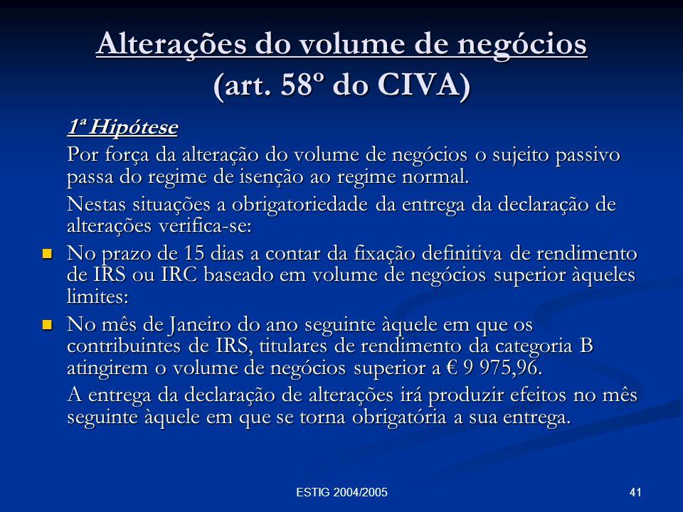 41ESTIG 2004/2005 Alterações do volume de negócios (art. 58º do CIVA) 1ª Hipótese Por força da alteração do volume de negócios o sujeito passivo passa