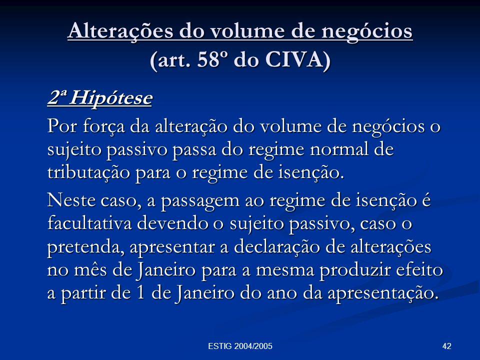 42ESTIG 2004/2005 Alterações do volume de negócios (art. 58º do CIVA) 2ª Hipótese Por força da alteração do volume de negócios o sujeito passivo passa