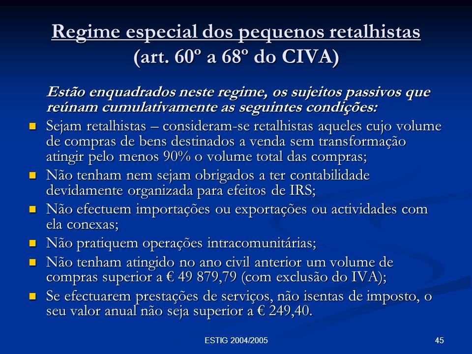 45ESTIG 2004/2005 Regime especial dos pequenos retalhistas (art. 60º a 68º do CIVA) Estão enquadrados neste regime, os sujeitos passivos que reúnam cu