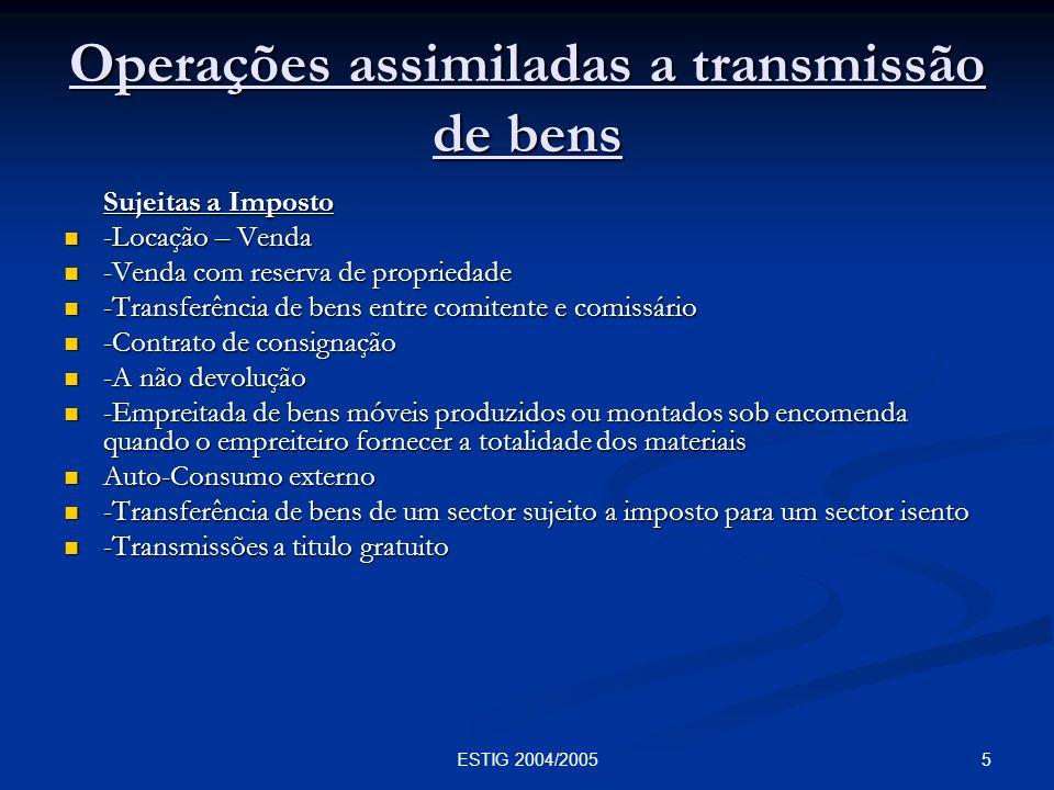 5ESTIG 2004/2005 Operações assimiladas a transmissão de bens Sujeitas a Imposto -Locação – Venda -Locação – Venda -Venda com reserva de propriedade -V
