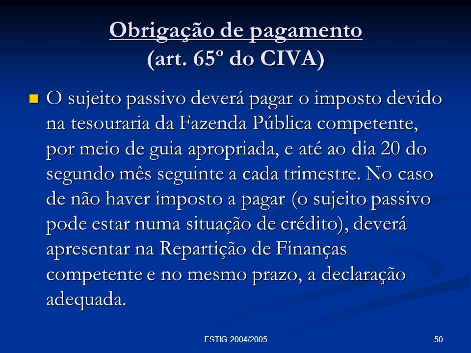 50ESTIG 2004/2005 Obrigação de pagamento (art. 65º do CIVA) O sujeito passivo deverá pagar o imposto devido na tesouraria da Fazenda Pública competent
