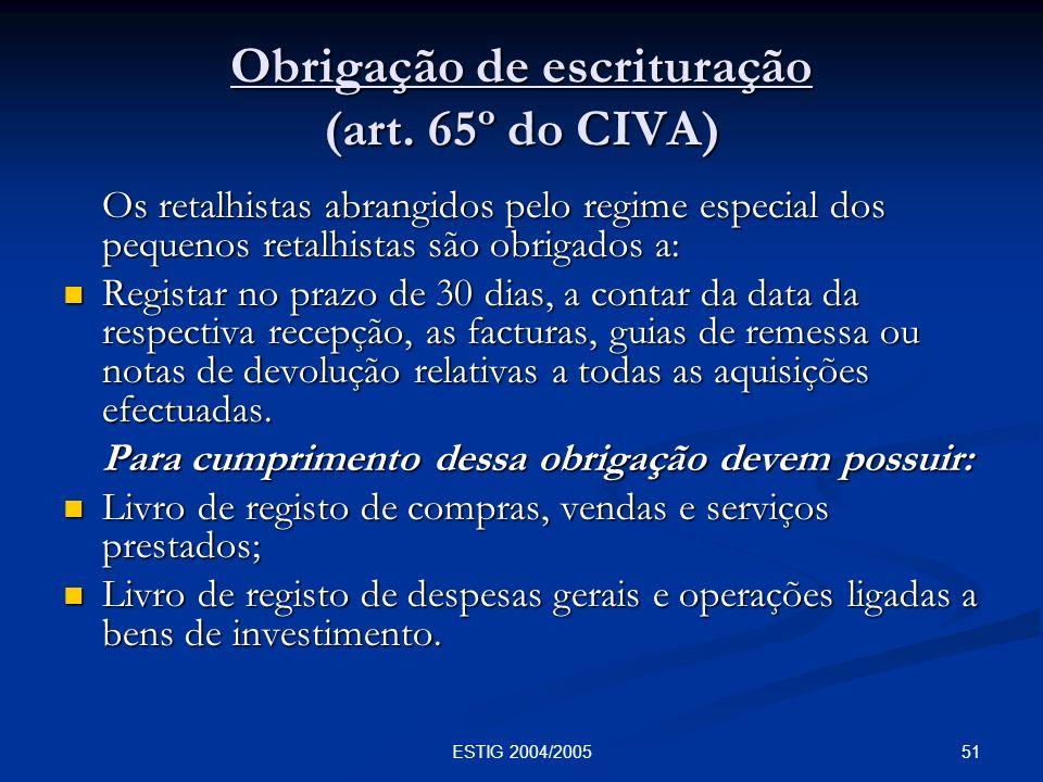 51ESTIG 2004/2005 Obrigação de escrituração (art. 65º do CIVA) Os retalhistas abrangidos pelo regime especial dos pequenos retalhistas são obrigados a